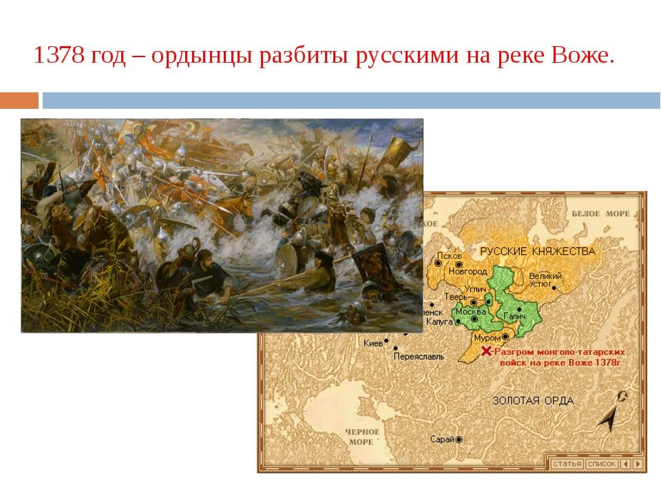 1378 год – ордынцы разбиты русскими на реке Воже.