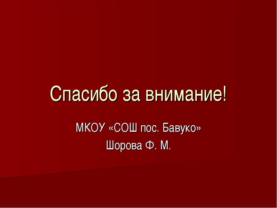 Спасибо за внимание! МКОУ «СОШ пос. Бавуко» Шорова Ф. М.