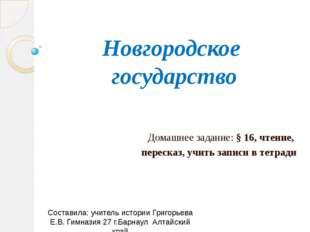 Новгородское государство Домашнее задание: § 16, чтение, пересказ, учить запи