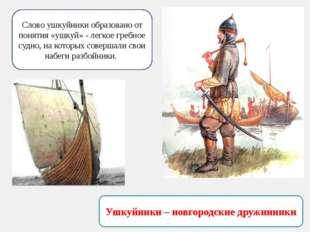 Ушкуйники – новгородские дружинники Слово ушкуйники образовано от понятия «уш