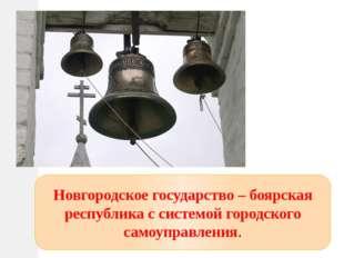 Новгородское государство – боярская республика с системой городского самоупра