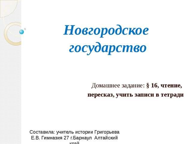 Новгородское государство Домашнее задание: § 16, чтение, пересказ, учить запи...