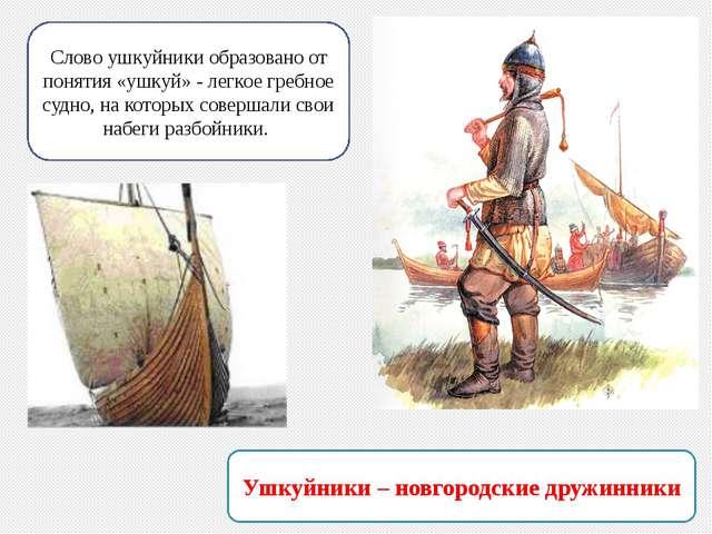 Ушкуйники – новгородские дружинники Слово ушкуйники образовано от понятия «уш...