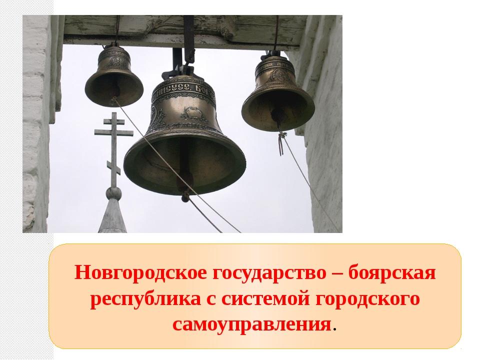 Новгородское государство – боярская республика с системой городского самоупра...