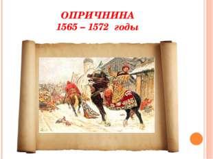 ОПРИЧНИНА 1565 – 1572 годы