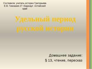 Удельный период русской истории Домашнее задание: § 13, чтение, пересказ Сост