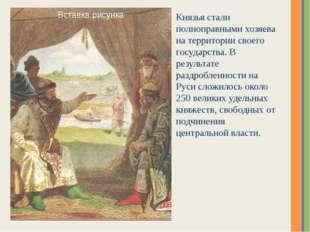 Князья стали полноправными хозяева на территории своего государства. В резуль