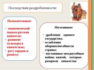 Последствия раздробленности: Положительные: экономический подъем русских княж