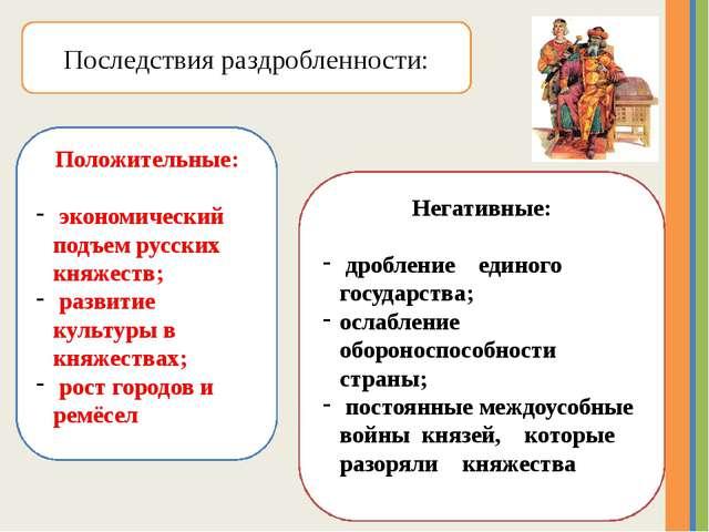 Последствия раздробленности: Положительные: экономический подъем русских княж...