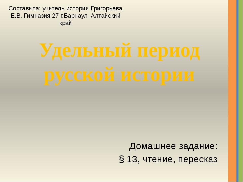 Удельный период русской истории Домашнее задание: § 13, чтение, пересказ Сост...