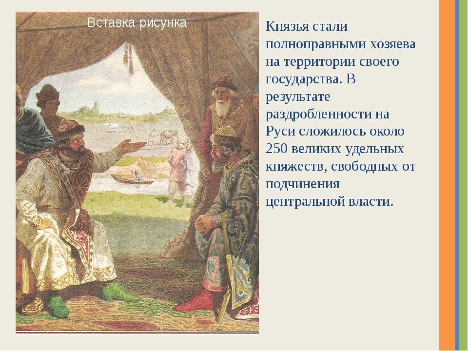 Князья стали полноправными хозяева на территории своего государства. В резуль...