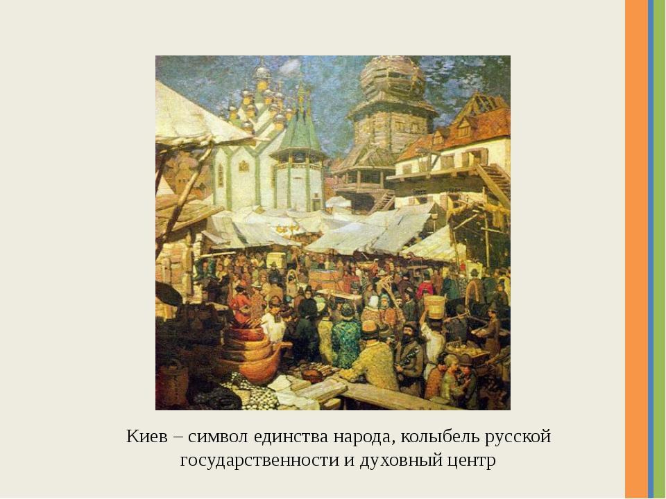Киев – символ единства народа, колыбель русской государственности и духовный...