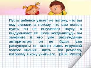 Пусть ребенок узнает не потому, что вы ему сказали, а потому, что сам понял;
