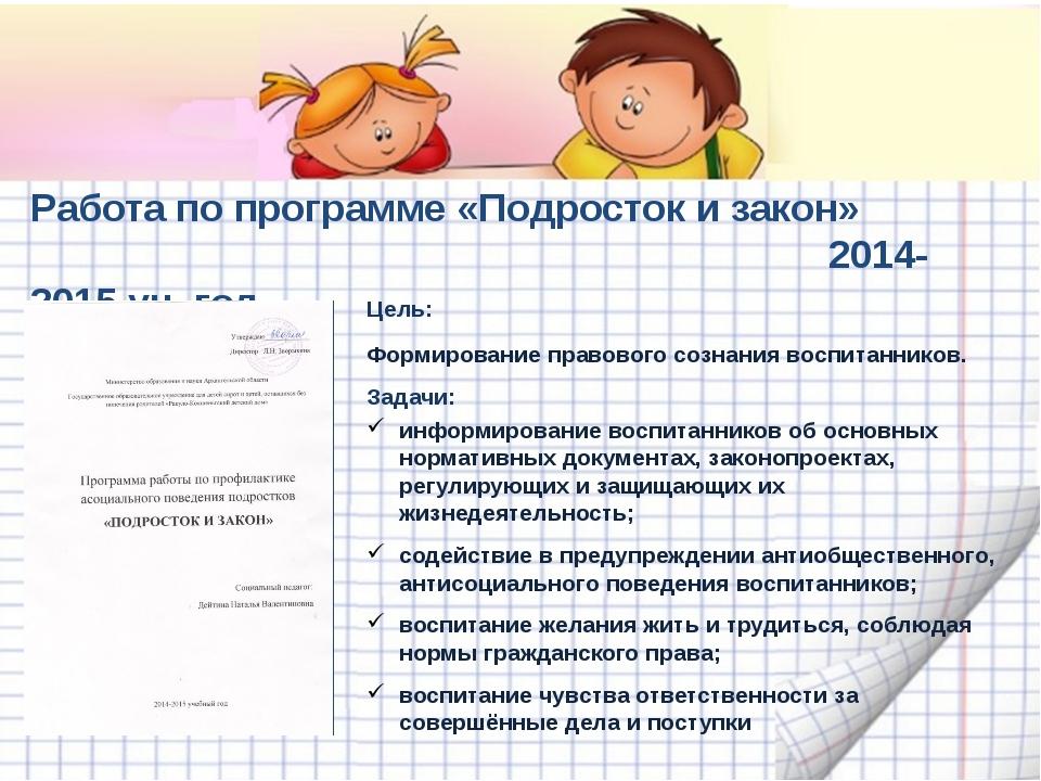 Работа по программе «Подросток и закон» 2014-2015 уч. год Цель: Формирование...