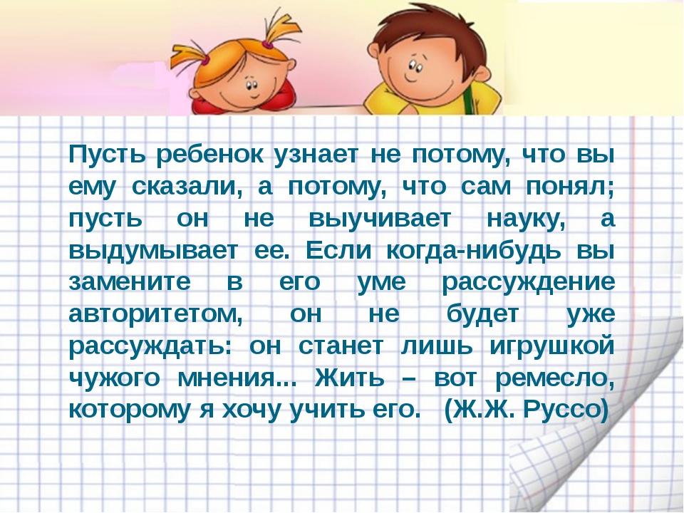Пусть ребенок узнает не потому, что вы ему сказали, а потому, что сам понял;...