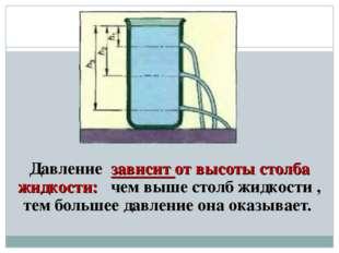 Давление зависит от высоты столба жидкости: чем выше столб жидкости , тем бол