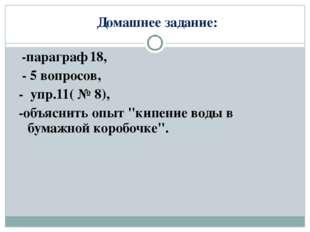 Домашнее задание: -параграф 18, - 5 вопросов, - упр.11( № 8), -объяснить опы