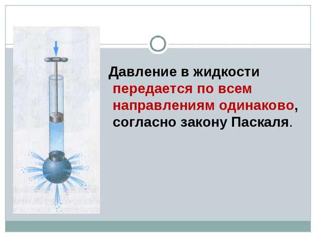 Давление в жидкости передается по всем направлениям одинаково, согласно закон...