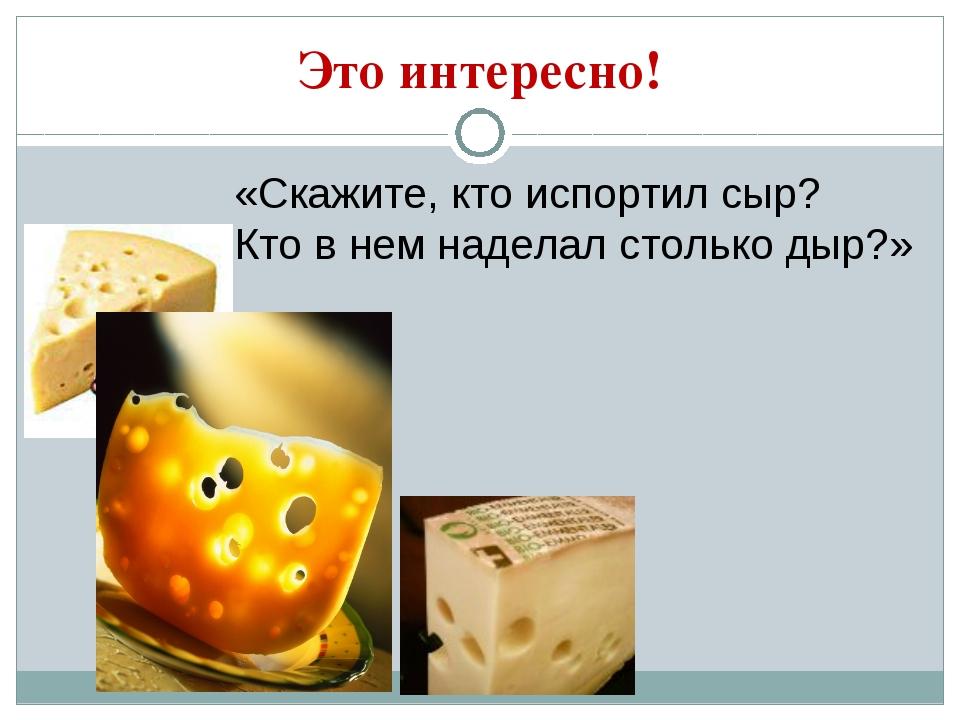 Это интересно! «Скажите, кто испортил сыр? Кто в нем наделал столько дыр?»