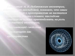 Открытие Н. И. Лобачевским геометрии, отличной от евклидовой, показало, что