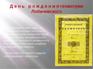 Д е н ь р о ж д е н и я геометрии Лобачевского 23 (11) февраля 1826 года Н. И