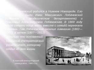 Н. И. Лобачевский родился в Нижнем Новгороде. Его родителями были Иван Макси