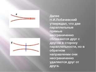 Далее Н.И.Лобачевский утверждал, что две параллельные прямые неограниченно сб
