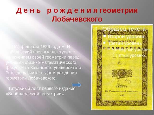 Д е н ь р о ж д е н и я геометрии Лобачевского 23 (11) февраля 1826 года Н. И...