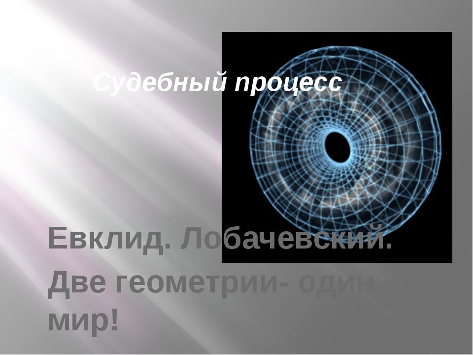 Евклид. Лобачевский. Две геометрии- один мир! Судебный процесс