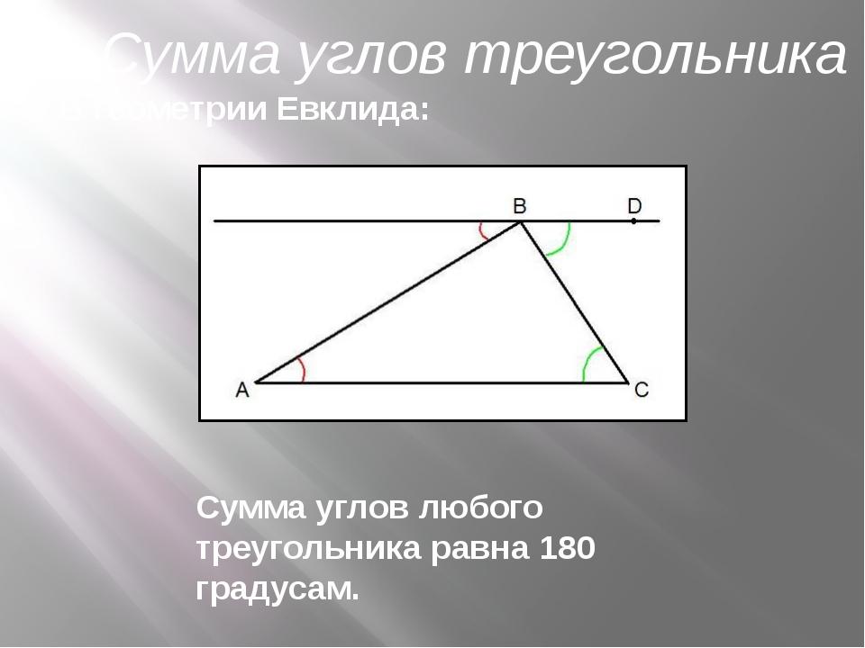 В геометрии Евклида: Сумма углов любого треугольника равна 180 градусам. Сум...