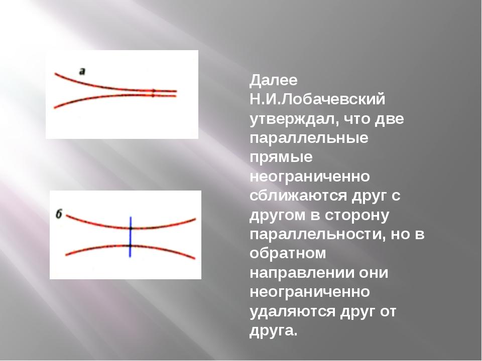 Далее Н.И.Лобачевский утверждал, что две параллельные прямые неограниченно сб...