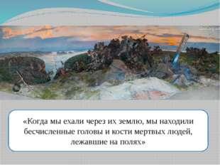 «Когда мы ехали через их землю, мы находили бесчисленные головы и кости мертв