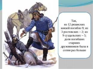 Так, из 12 рязанских князей погибло 9; из 3 ростовских – 2; из 9 суздальских