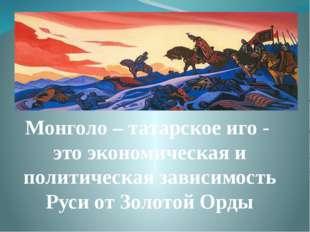 Монголо – татарское иго - это экономическая и политическая зависимость Руси о