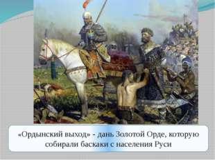 «Ордынский выход» - дань Золотой Орде, которую собирали баскаки с населения Р