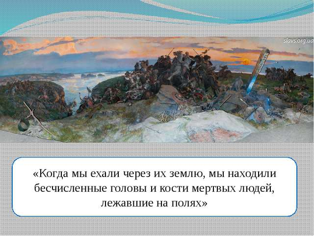 «Когда мы ехали через их землю, мы находили бесчисленные головы и кости мертв...
