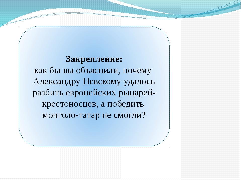 Закрепление: как бы вы объяснили, почему Александру Невскому удалось разбить...