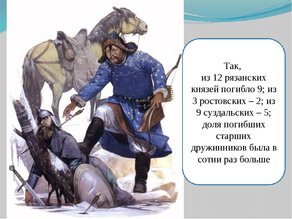 Так, из 12 рязанских князей погибло 9; из 3 ростовских – 2; из 9 суздальских...