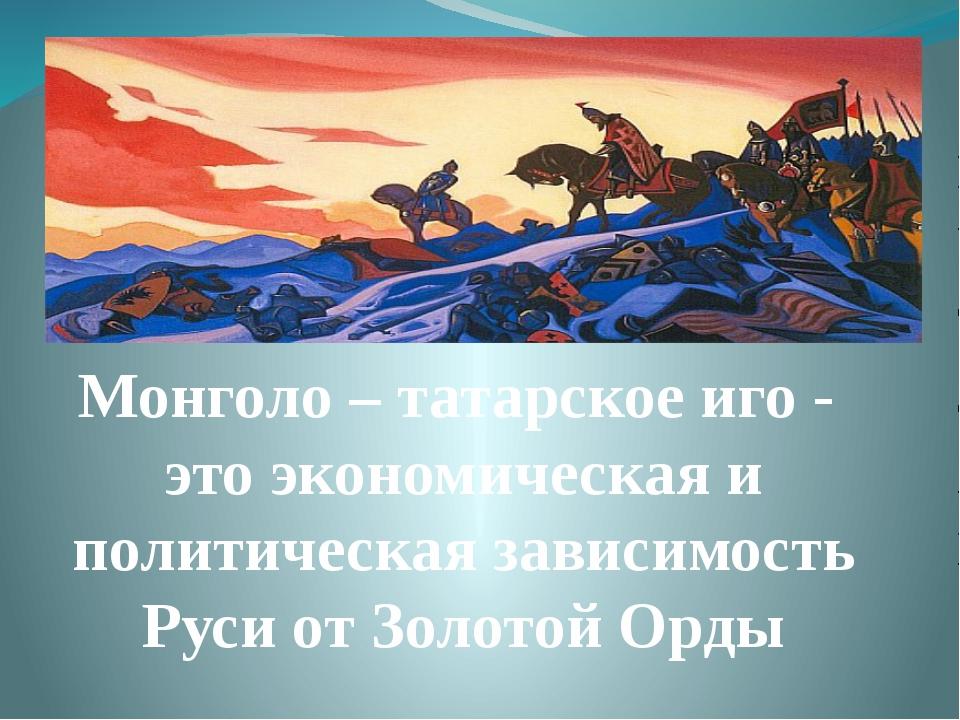 Монголо – татарское иго - это экономическая и политическая зависимость Руси о...