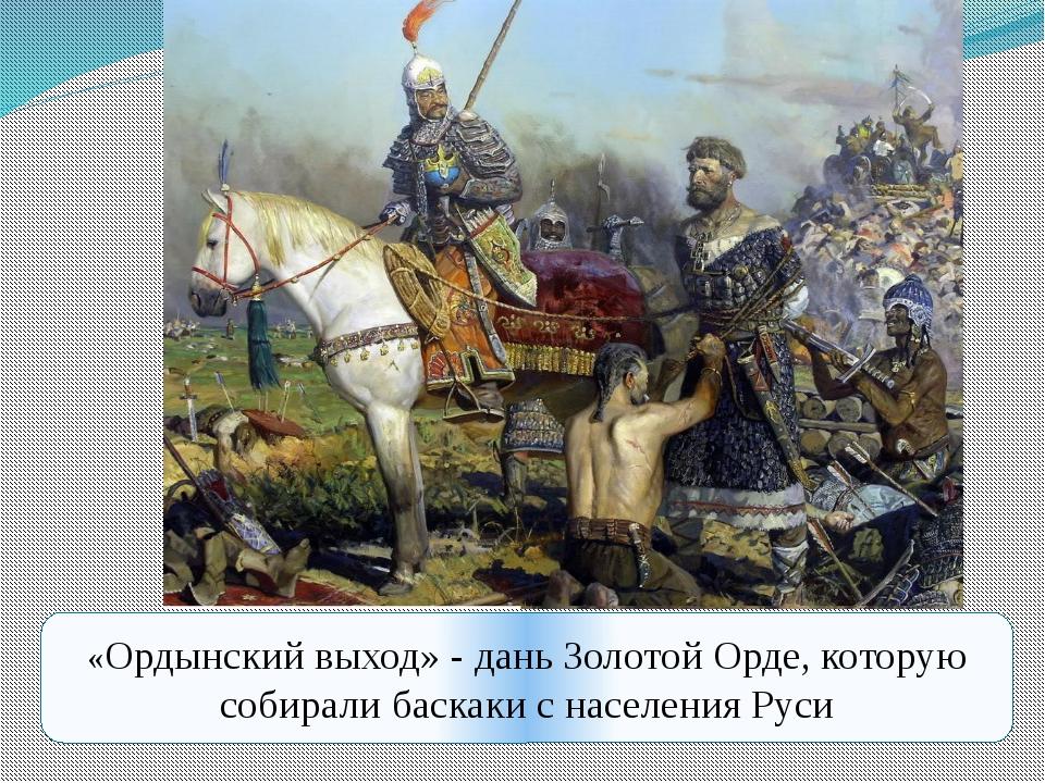 «Ордынский выход» - дань Золотой Орде, которую собирали баскаки с населения Р...