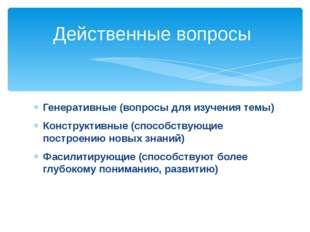Действенные вопросы Генеративные (вопросы для изучения темы) Конструктивные (