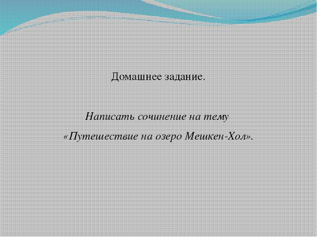 Домашнее задание. Написать сочинение на тему «Путешествие на озеро Мешкен-Хо...
