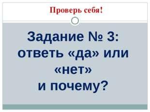 Проверь себя! Задание № 3: ответь «да» или «нет» и почему?