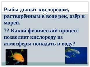 Рыбы дышат кислородом, растворённым в воде рек, озёр и морей. ?? Какой физич