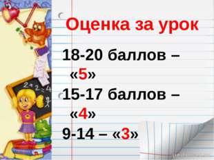 Оценка за урок 18-20 баллов – «5» 15-17 баллов – «4» 9-14 – «3»