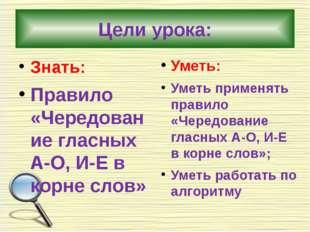 Цели урока: Знать: Правило «Чередование гласных А-О, И-Е в корне слов» Уметь: