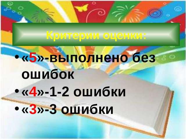 Критерии оценки: «5»-выполнено без ошибок «4»-1-2 ошибки «3»-3 ошибки
