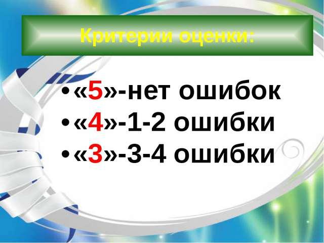 Критерии оценки: «5»-нет ошибок «4»-1-2 ошибки «3»-3-4 ошибки