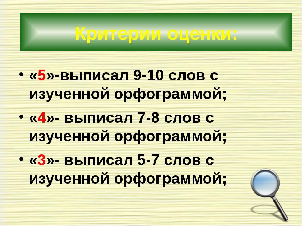 «5»-выписал 9-10 слов с изученной орфограммой; «4»- выписал 7-8 слов с изуче...