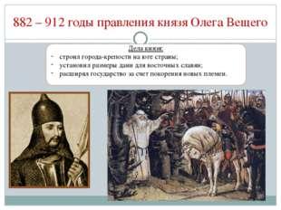 882 – 912 годы правления князя Олега Вещего Дела князя: строил города-крепост